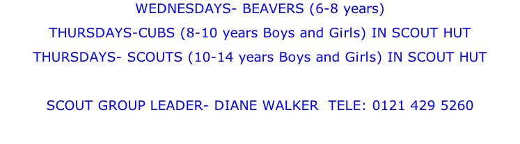 WEDNESDAYS- BEAVERS (6-8 years) THURSDAYS-CUBS (8-10 years Boys and Girls) IN SCOUT HUT THURSDAYS- SCOUTS (10-14 years Boys and Girls) IN SCOUT HUT  SCOUT GROUP LEADER- DIANE WALKER  TELE: 0121 429 5260